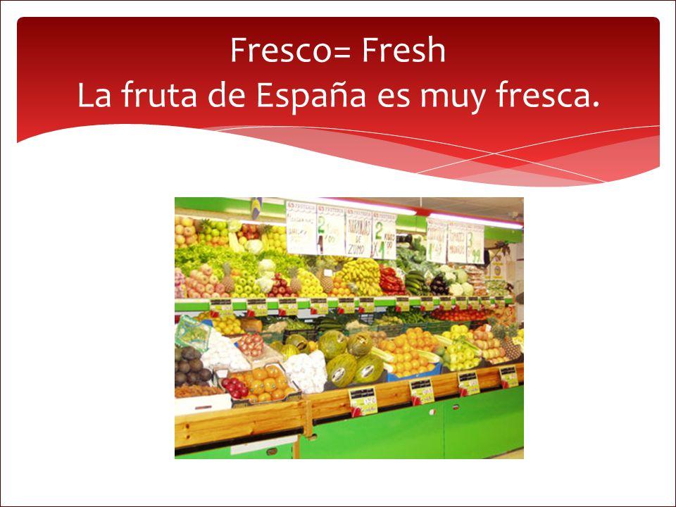 Fresco= Fresh La fruta de España es muy fresca.
