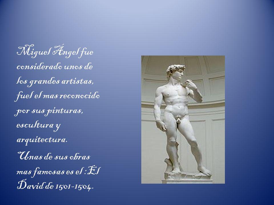 Miguel Ángel fue considerado unos de los grandes artistas, fuel el mas reconocido por sus pinturas, escultura y arquitectura. Unas de sus obras mas fa