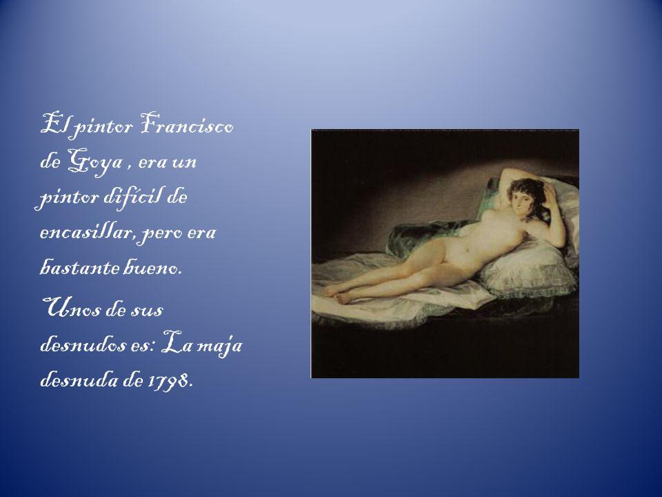 El pintor Francisco de Goya, era un pintor difícil de encasillar, pero era bastante bueno. Unos de sus desnudos es: La maja desnuda de 1798.