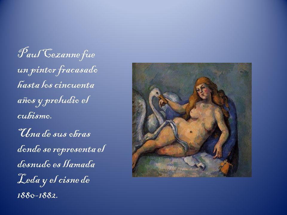 Paul Cezanne fue un pintor fracasado hasta los cincuenta años y preludio el cubismo. Una de sus obras donde se representa el desnudo es llamada Leda y