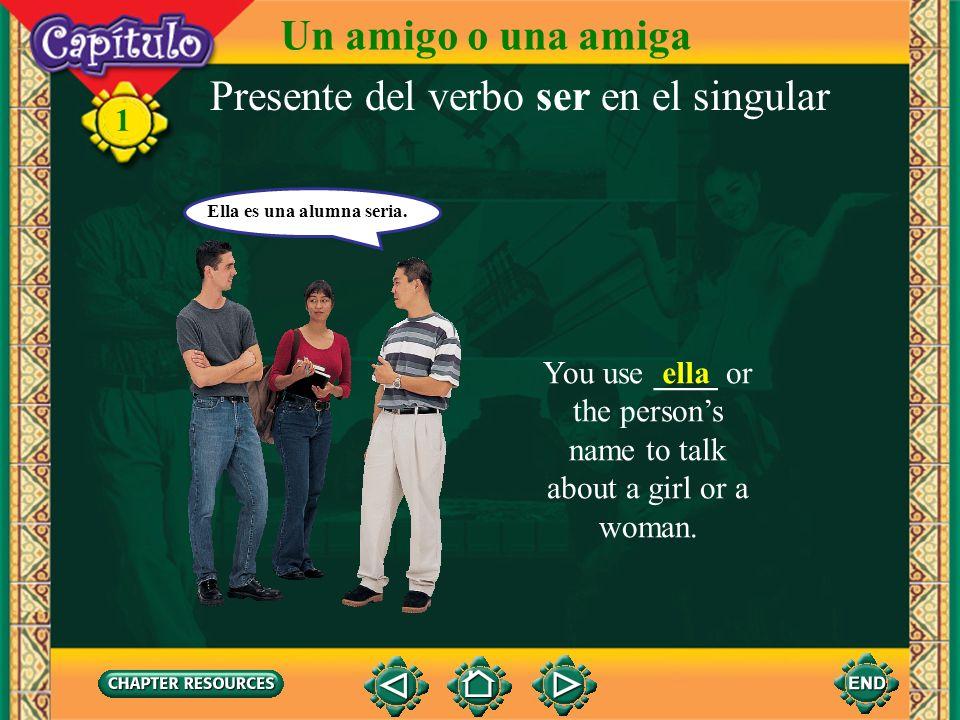 1 Presente del verbo ser en el singular You use __ or the persons name to talk about a boy or a man. él Él es Alejandro. Un amigo o una amiga