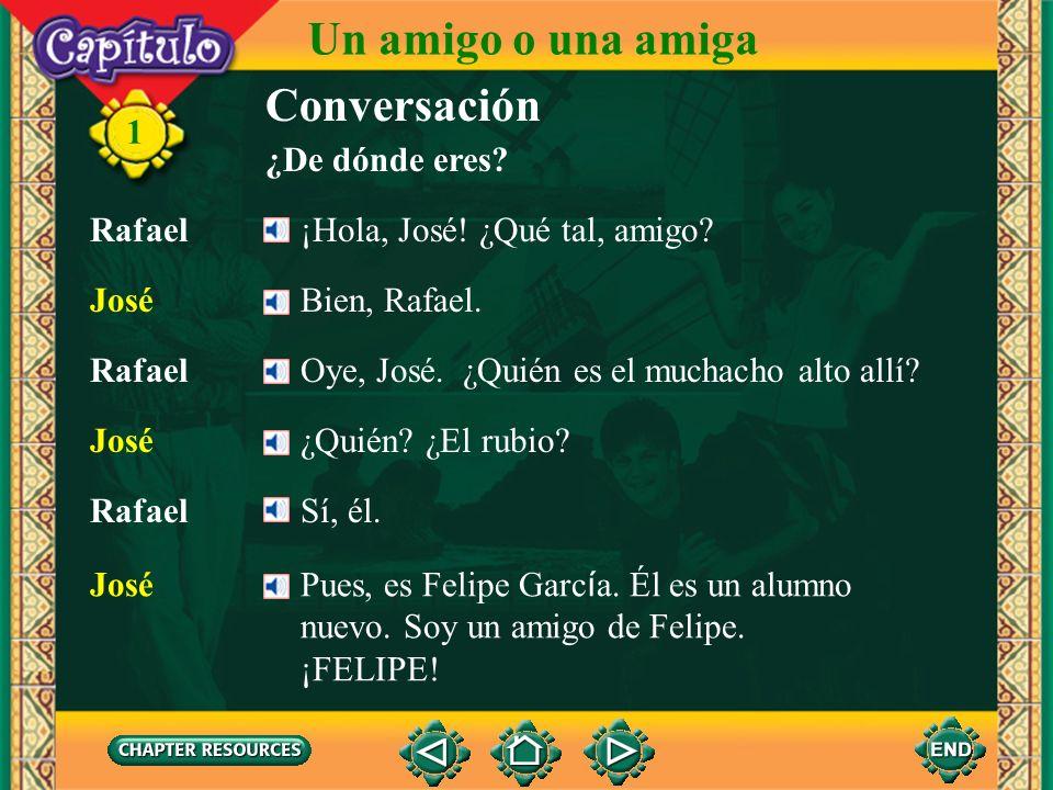 1 Conversación ¿De dónde eres? Rafael¡Hola, José! ¿Qué tal, amigo? JoséBien, Rafael. José¿Quién? ¿El rubio? RafaelOye, José. ¿Quién es el muchacho alt