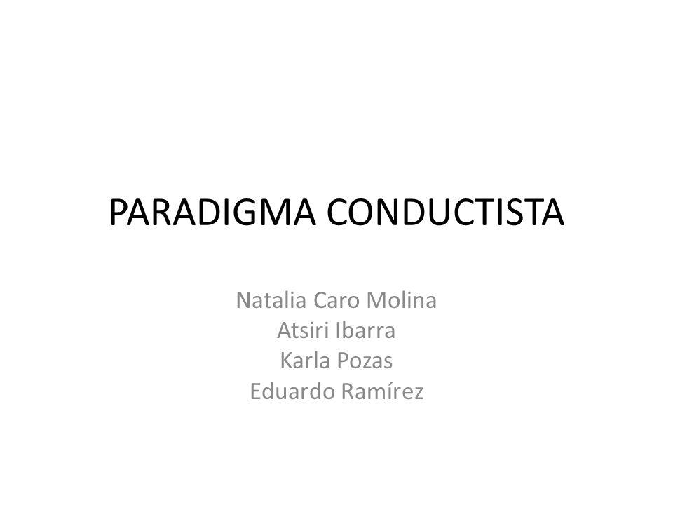 PARADIGMA CONDUCTISTA Natalia Caro Molina Atsiri Ibarra Karla Pozas Eduardo Ramírez
