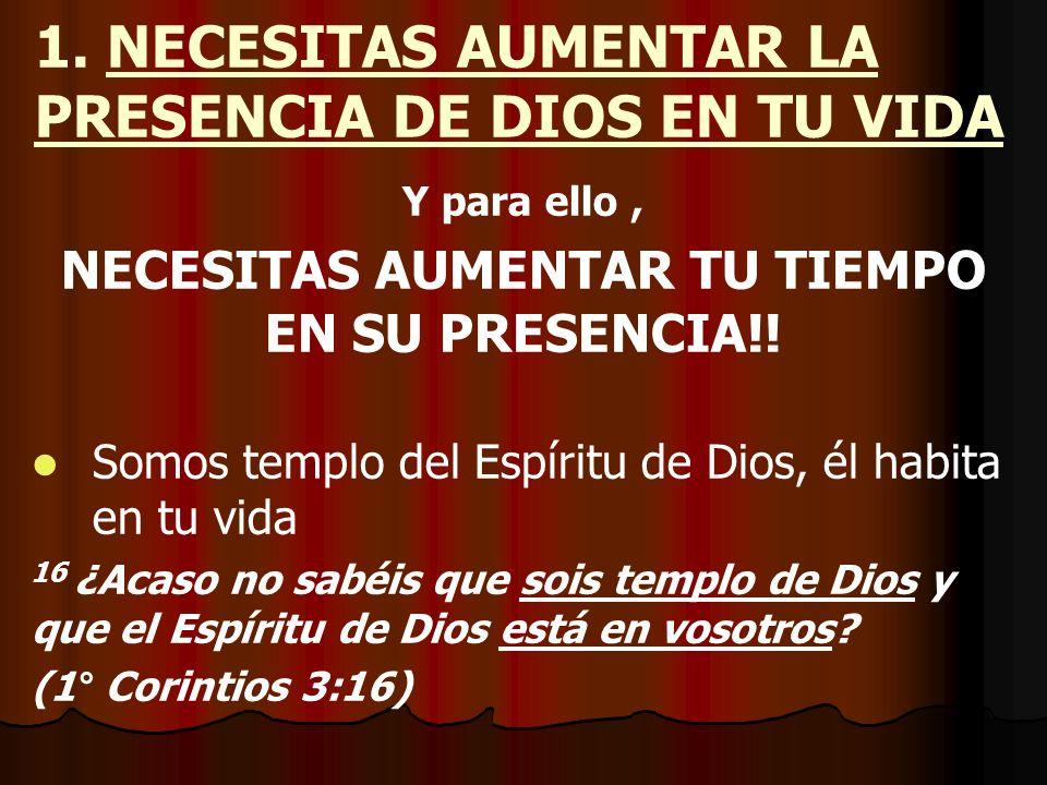 1. NECESITAS AUMENTAR LA PRESENCIA DE DIOS EN TU VIDA Y para ello, NECESITAS AUMENTAR TU TIEMPO EN SU PRESENCIA!! Somos templo del Espíritu de Dios, é