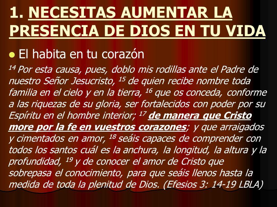 1. NECESITAS AUMENTAR LA PRESENCIA DE DIOS EN TU VIDA El habita en tu corazón 14 Por esta causa, pues, doblo mis rodillas ante el Padre de nuestro Señ