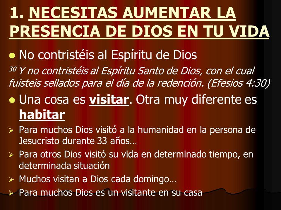 1. NECESITAS AUMENTAR LA PRESENCIA DE DIOS EN TU VIDA No contristéis al Espíritu de Dios 30 Y no contristéis al Espíritu Santo de Dios, con el cual fu