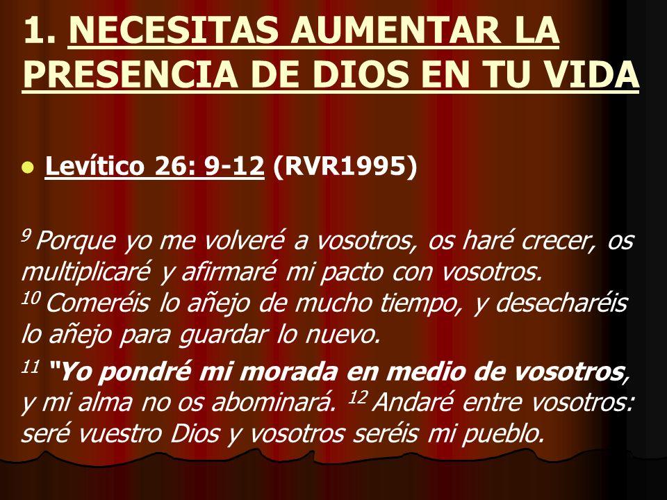 1. NECESITAS AUMENTAR LA PRESENCIA DE DIOS EN TU VIDA Levítico 26: 9-12 (RVR1995) 9 Porque yo me volveré a vosotros, os haré crecer, os multiplicaré y