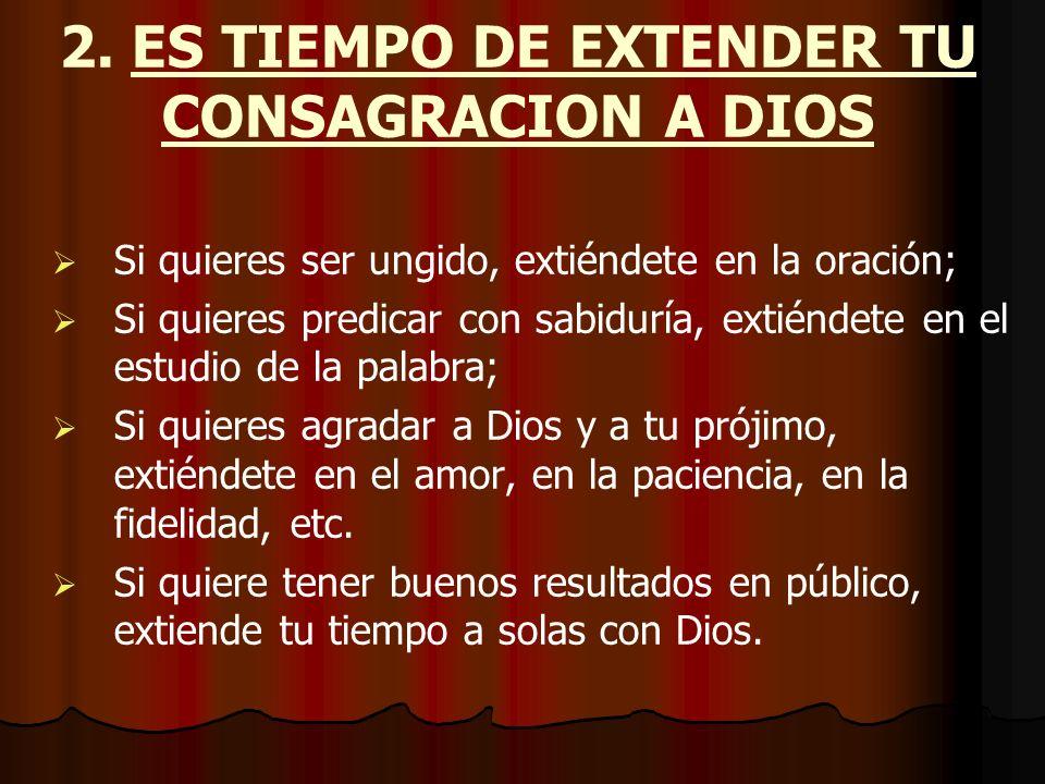 2. ES TIEMPO DE EXTENDER TU CONSAGRACION A DIOS Si quieres ser ungido, extiéndete en la oración; Si quieres predicar con sabiduría, extiéndete en el e