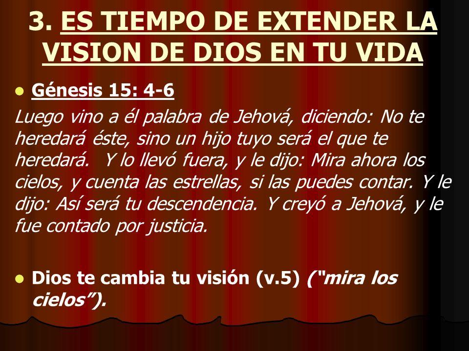 3. ES TIEMPO DE EXTENDER LA VISION DE DIOS EN TU VIDA Génesis 15: 4-6 Luego vino a él palabra de Jehová, diciendo: No te heredará éste, sino un hijo t