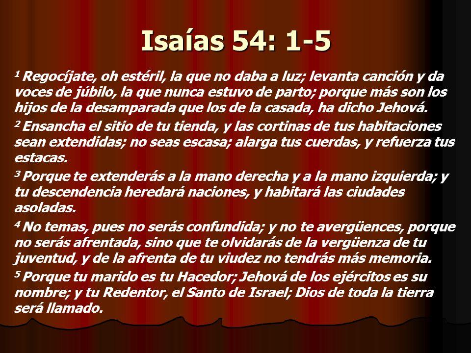 Isaías 54: 1-5 1 Regocíjate, oh estéril, la que no daba a luz; levanta canción y da voces de júbilo, la que nunca estuvo de parto; porque más son los hijos de la desamparada que los de la casada, ha dicho Jehová.