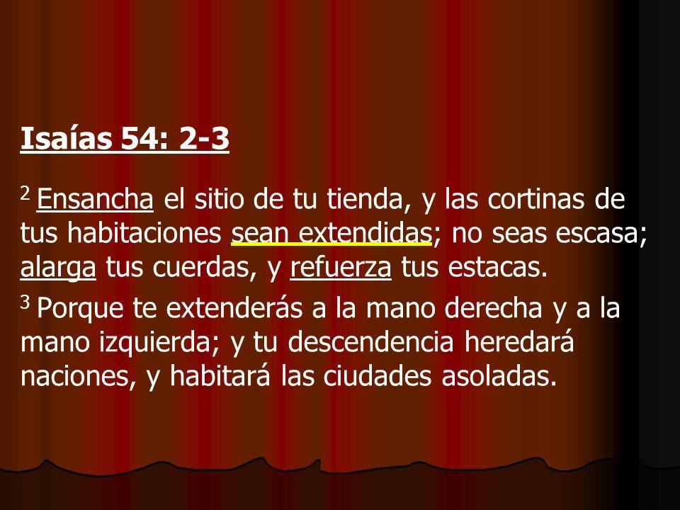 Isaías 54: 2-3 2 Ensancha el sitio de tu tienda, y las cortinas de tus habitaciones sean extendidas; no seas escasa; alarga tus cuerdas, y refuerza tus estacas.