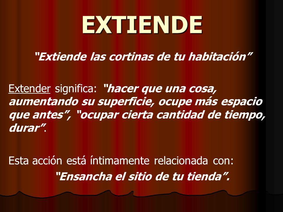 EXTIENDE Extiende las cortinas de tu habitación Extender significa: hacer que una cosa, aumentando su superficie, ocupe más espacio que antes, ocupar cierta cantidad de tiempo, durar.