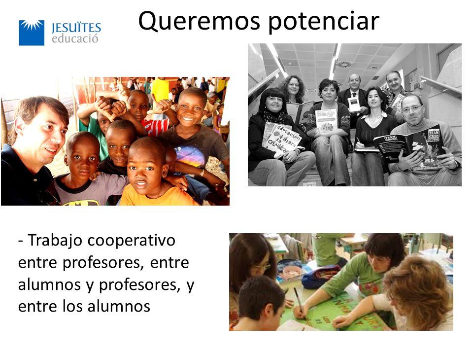 Queremos potenciar - Trabajo cooperativo entre profesores, entre alumnos y profesores, y entre los alumnos