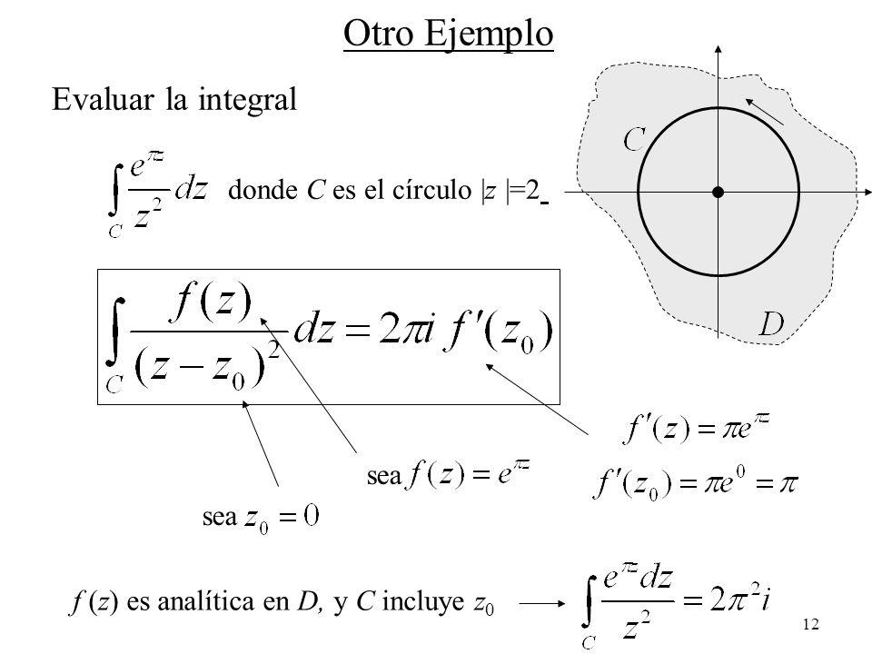 12 Otro Ejemplo Evaluar la integral donde C es el círculo |z |=2 sea f (z) es analítica en D, y C incluye z 0