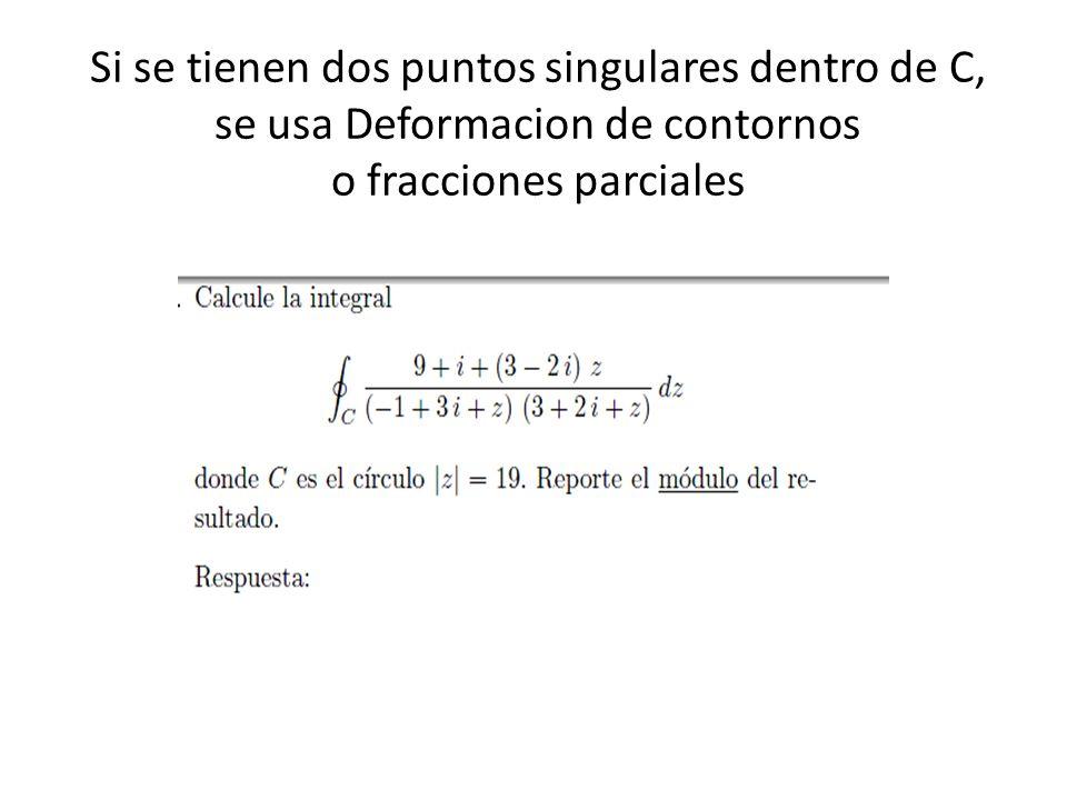 Si se tienen dos puntos singulares dentro de C, se usa Deformacion de contornos o fracciones parciales