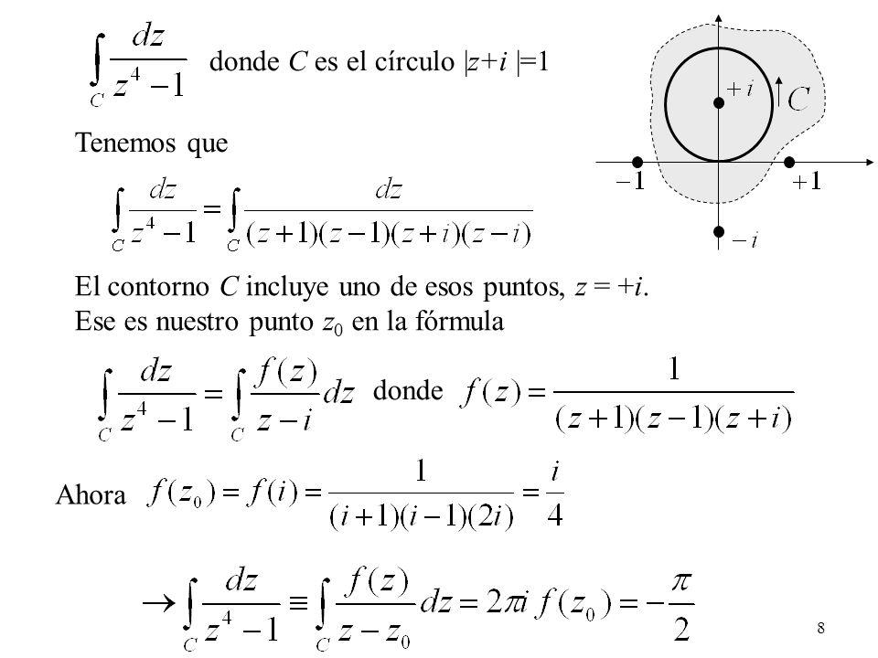 8 Tenemos que El contorno C incluye uno de esos puntos, z = +i. Ese es nuestro punto z 0 en la fórmula donde Ahora donde C es el círculo |z+i |=1