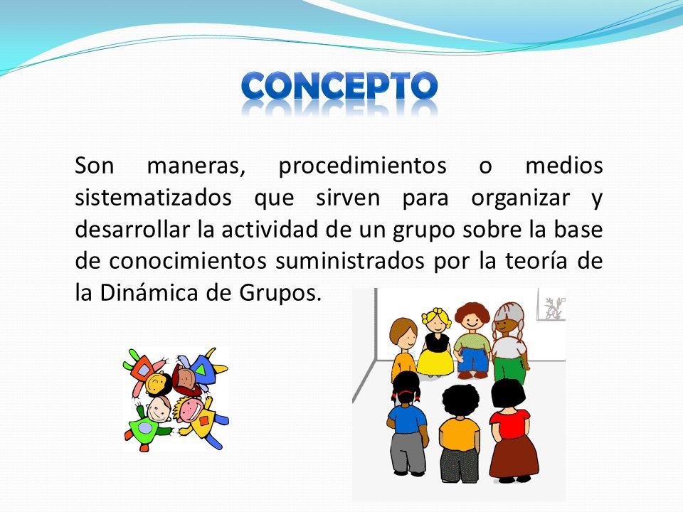 Son maneras, procedimientos o medios sistematizados que sirven para organizar y desarrollar la actividad de un grupo sobre la base de conocimientos suministrados por la teoría de la Dinámica de Grupos.