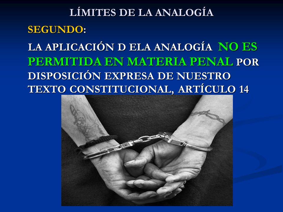 LÍMITES DE LA ANALOGÍA SEGUNDO: LA APLICACIÓN D ELA ANALOGÍA NO ES PERMITIDA EN MATERIA PENAL POR DISPOSICIÓN EXPRESA DE NUESTRO TEXTO CONSTITUCIONAL,