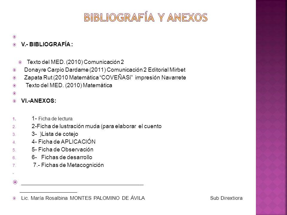 V.- BIBLIOGRAFÍA : Texto del MED. (2010) Comunicación 2 Donayre Carpio Dardame (2011) Comunicación 2 Editorial Mirbet Zapata Rut (2010 Matemática COVE