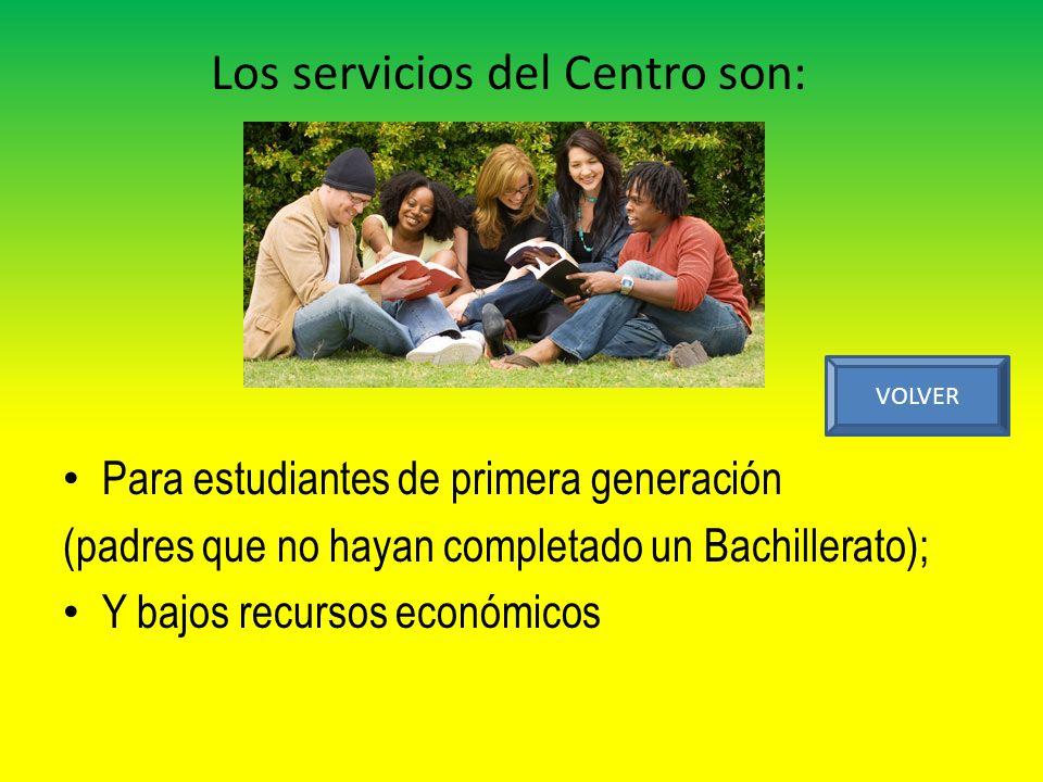Para estudiantes de primera generación (padres que no hayan completado un Bachillerato); Y bajos recursos económicos VOLVER Los servicios del Centro son: