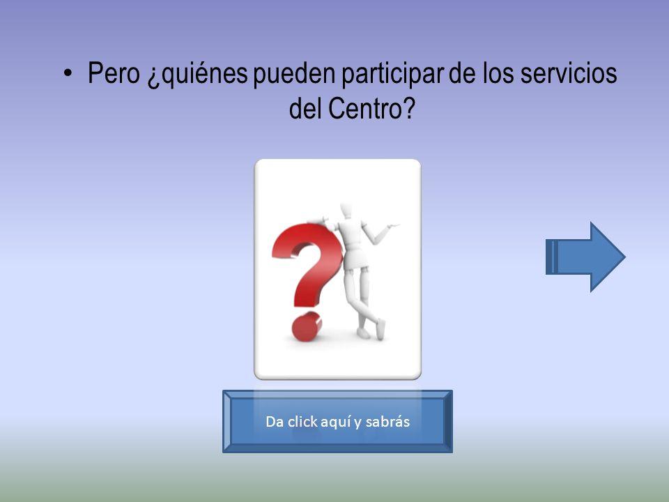 Pero ¿quiénes pueden participar de los servicios del Centro? Da click aquí y sabrás