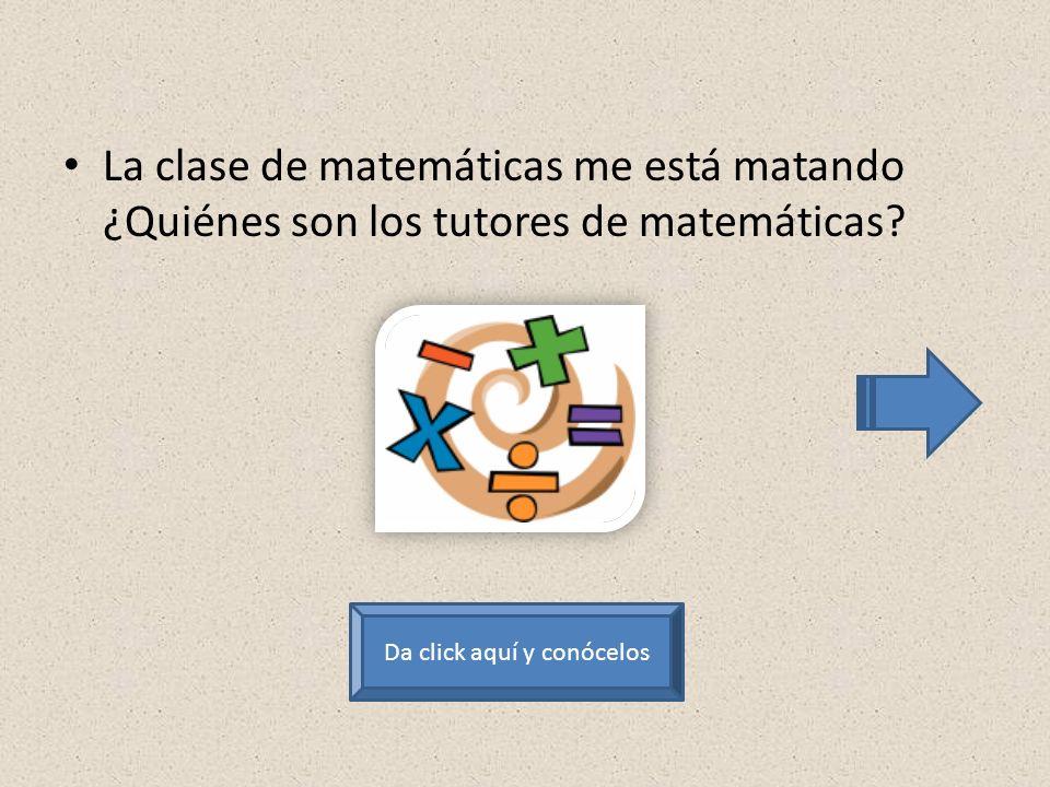 La clase de matemáticas me está matando ¿Quiénes son los tutores de matemáticas.