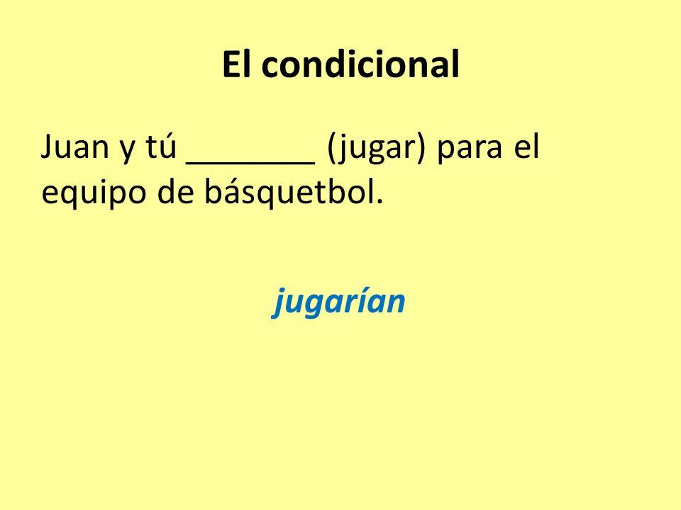 El condicional Juan y tú _______ (jugar) para el equipo de básquetbol. jugarían