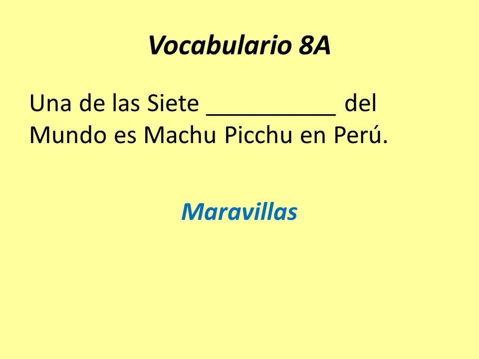 Vocabulario 8A Una de las Siete __________ del Mundo es Machu Picchu en Perú. Maravillas