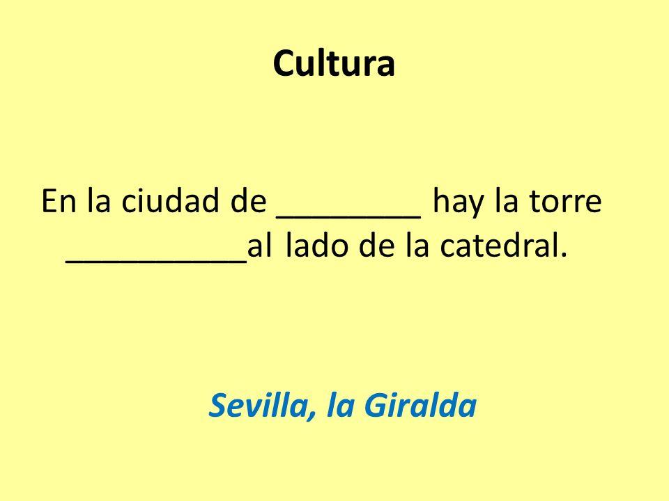 Cultura En la ciudad de ________ hay la torre __________al lado de la catedral. Sevilla, la Giralda