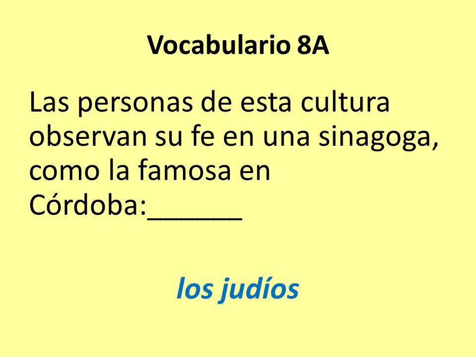 Vocabulario 8A Las personas de esta cultura observan su fe en una sinagoga, como la famosa en Córdoba:______ los judíos