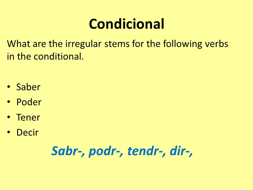 Condicional What are the irregular stems for the following verbs in the conditional. Saber Poder Tener Decir Sabr-, podr-, tendr-, dir-,