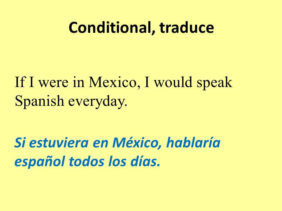 Conditional, traduce Si estuviera en México, hablaría español todos los días.