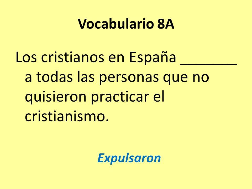 Vocabulario 8A Los cristianos en España _______ a todas las personas que no quisieron practicar el cristianismo.