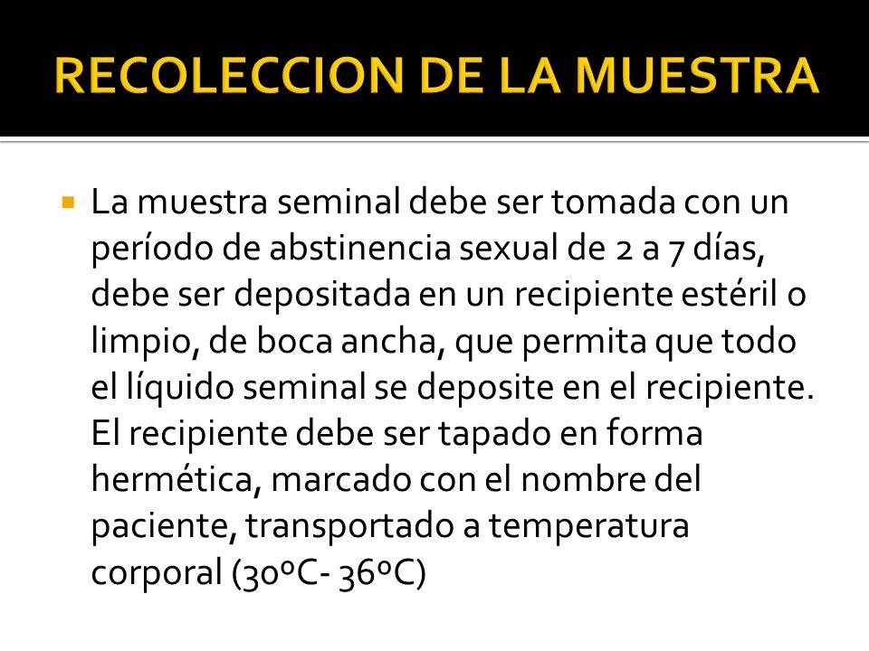 La muestra seminal debe ser tomada con un período de abstinencia sexual de 2 a 7 días, debe ser depositada en un recipiente estéril o limpio, de boca ancha, que permita que todo el líquido seminal se deposite en el recipiente.