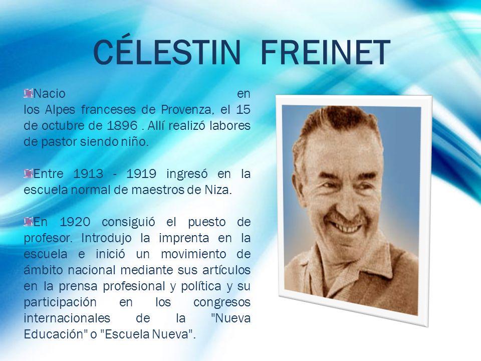 CÉLESTIN FREINET Nacio en los Alpes franceses de Provenza, el 15 de octubre de 1896. Allí realizó labores de pastor siendo niño. Entre 1913 - 1919 ing