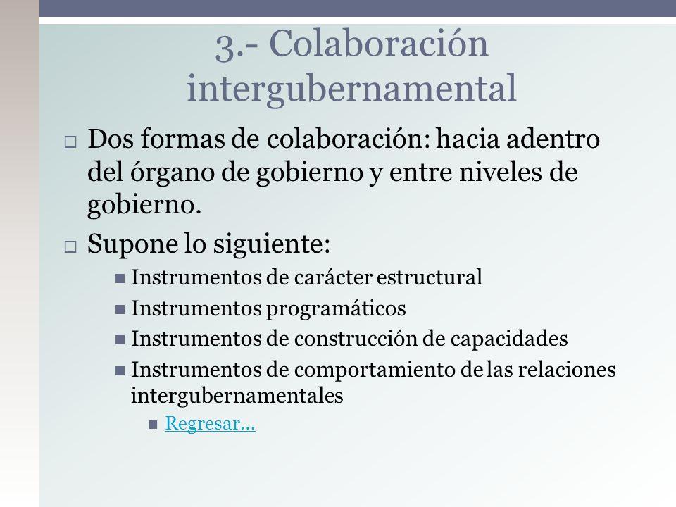 Dos formas de colaboración: hacia adentro del órgano de gobierno y entre niveles de gobierno. Supone lo siguiente: Instrumentos de carácter estructura