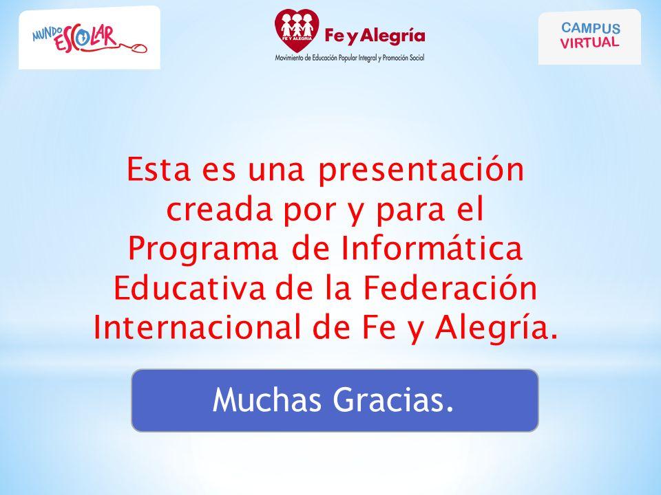 Esta es una presentación creada por y para el Programa de Informática Educativa de la Federación Internacional de Fe y Alegría. Muchas Gracias.