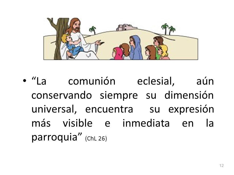 La comunión eclesial, aún conservando siempre su dimensión universal, encuentra su expresión más visible e inmediata en la parroquia (ChL 26) 12