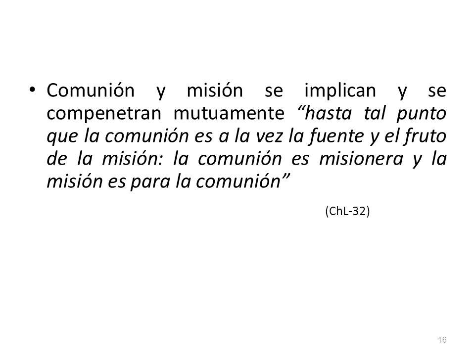 Comunión y misión se implican y se compenetran mutuamente hasta tal punto que la comunión es a la vez la fuente y el fruto de la misión: la comunión es misionera y la misión es para la comunión (ChL-32) 16
