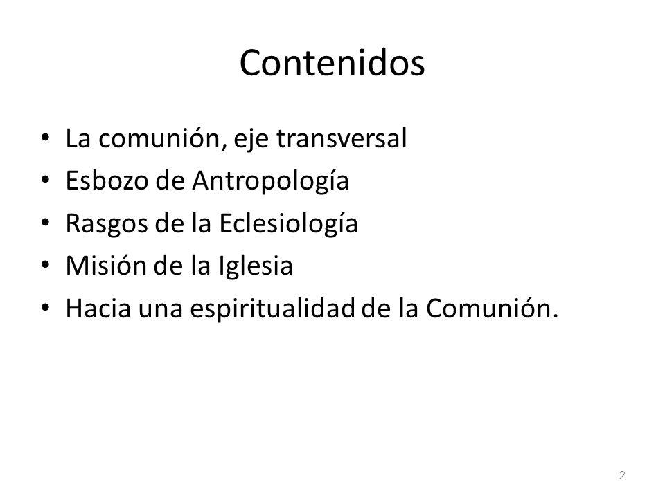 Contenidos La comunión, eje transversal Esbozo de Antropología Rasgos de la Eclesiología Misión de la Iglesia Hacia una espiritualidad de la Comunión.