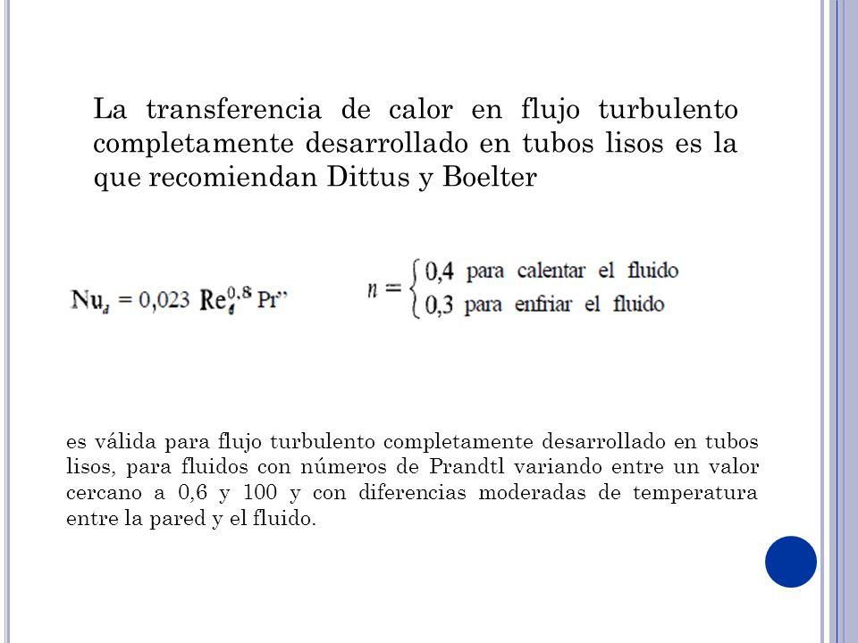 La transferencia de calor en flujo turbulento completamente desarrollado en tubos lisos es la que recomiendan Dittus y Boelter es válida para flujo turbulento completamente desarrollado en tubos lisos, para fluidos con números de Prandtl variando entre un valor cercano a 0,6 y 100 y con diferencias moderadas de temperatura entre la pared y el fluido.