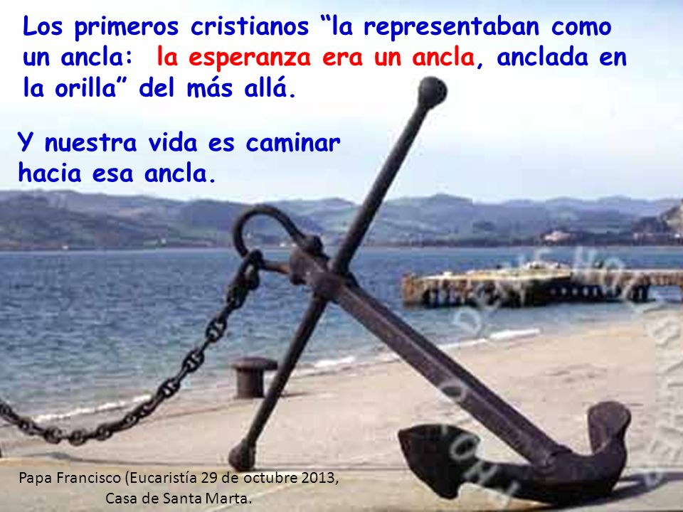 Los primeros cristianos la representaban como un ancla: la esperanza era un ancla, anclada en la orilla del más allá.