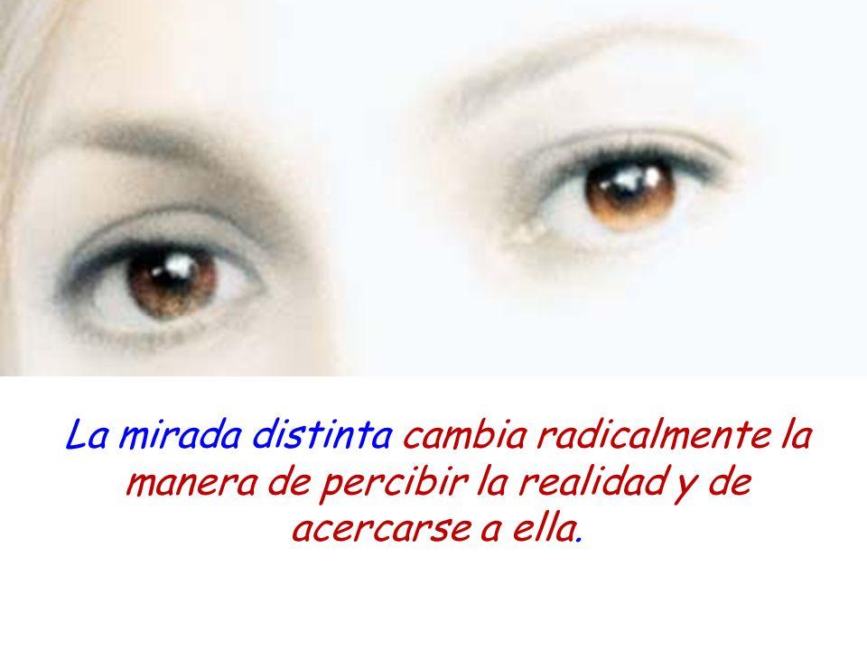 La mirada distinta cambia radicalmente la manera de percibir la realidad y de acercarse a ella.