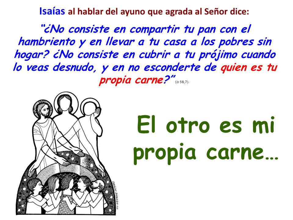 Isaías al hablar del ayuno que agrada al Señor dice: ¿No consiste en compartir tu pan con el hambriento y en llevar a tu casa a los pobres sin hogar.
