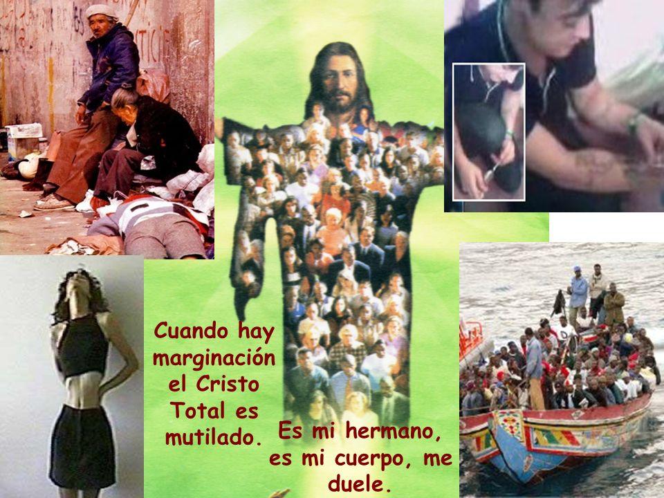 Cuando hay marginación el Cristo Total es mutilado. Es mi hermano, es mi cuerpo, me duele.