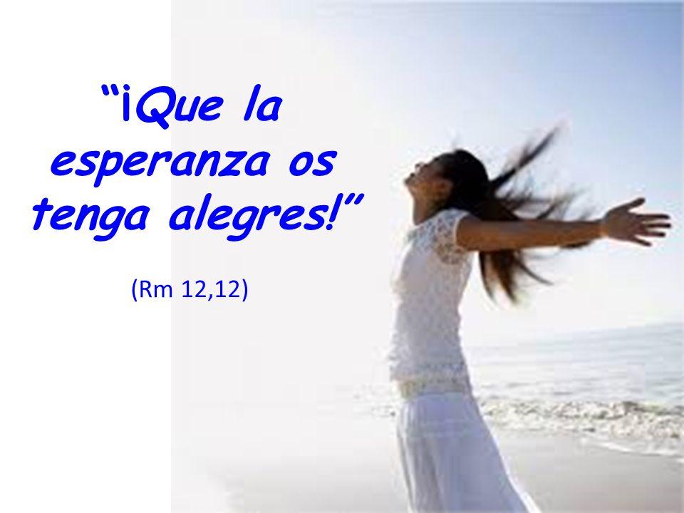¡Que la esperanza os tenga alegres! (Rm 12,12)