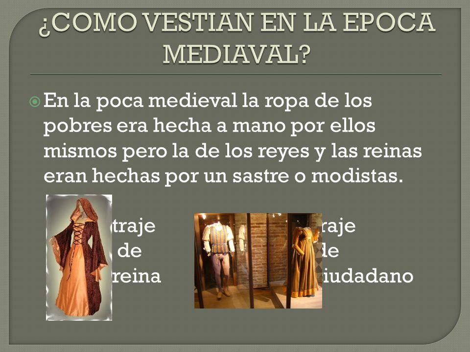 En la poca medieval la ropa de los pobres era hecha a mano por ellos mismos pero la de los reyes y las reinas eran hechas por un sastre o modistas.