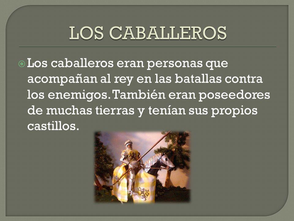 Los caballeros eran personas que acompañan al rey en las batallas contra los enemigos. También eran poseedores de muchas tierras y tenían sus propios