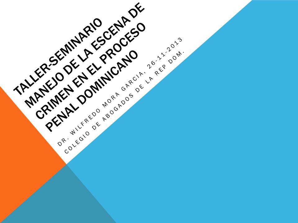TALLER-SEMINARIO MANEJO DE LA ESCENA DE CRIMEN EN EL PROCESO PENAL DOMINICANO DR. WILFREDO MORA GARCIA, 26-11-2013 COLEGIO DE ABOGADOS DE LA REP DOM.