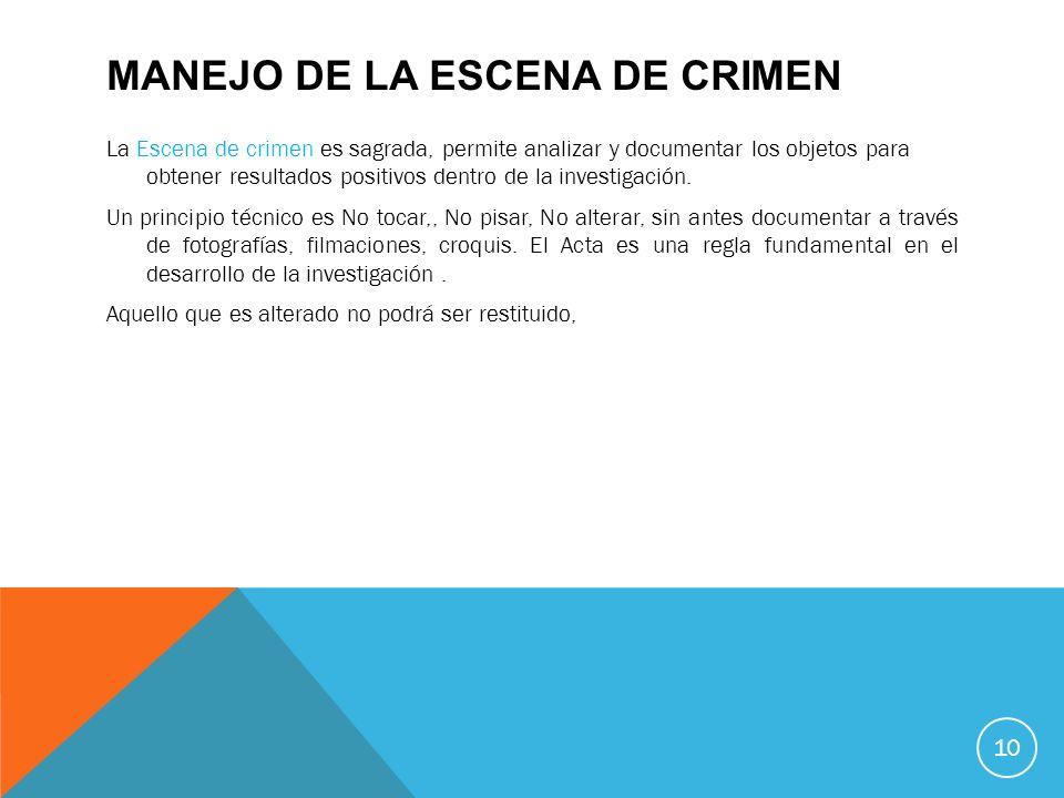 MANEJO DE LA ESCENA DE CRIMEN La Escena de crimen es sagrada, permite analizar y documentar los objetos para obtener resultados positivos dentro de la